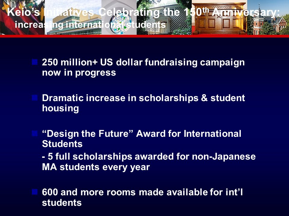 million+ US dollar fundraising campaign now in progress Dramatic increase in scholarships & student housing Design the Future Award for International Students - 5 full scholarships awarded for non-Japanese MA students every year 600 and more rooms made available for intl students Keios Initiatives Celebrating the 150 th Anniversary: increasing international students