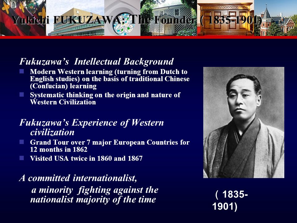 5 Yukichi FUKUZAWA: The Founder 1835-1901) Yukichi FUKUZAWA: The Founder 1835-1901) Fukuzawas Intellectual Background Modern Western learning (turning from Dutch to English studies) on the basis of traditional Chinese (Confucian) learning Systematic thinking on the origin and nature of Western Civilization Fukuzawas Experience of Western civilization Grand Tour over 7 major European Countries for 12 months in 1862 Visited USA twice in 1860 and 1867 A committed internationalist, a minority fighting against the nationalist majority of the time 1835- 1901)