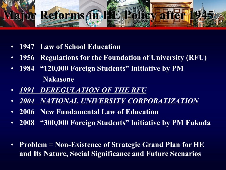 7 Major Reforms in HE Policy after Law of School Education 1956 Regulations for the Foundation of University (RFU) ,000 Foreign Students Initiative by PM Nakasone 1991 DEREGULATION OF THE RFU 2004 NATIONAL UNIVERSITY CORPORATIZATION 2006 New Fundamental Law of Education ,000 Foreign Students Initiative by PM Fukuda Problem = Non-Existence of Strategic Grand Plan for HE and Its Nature, Social Significance and Future Scenarios