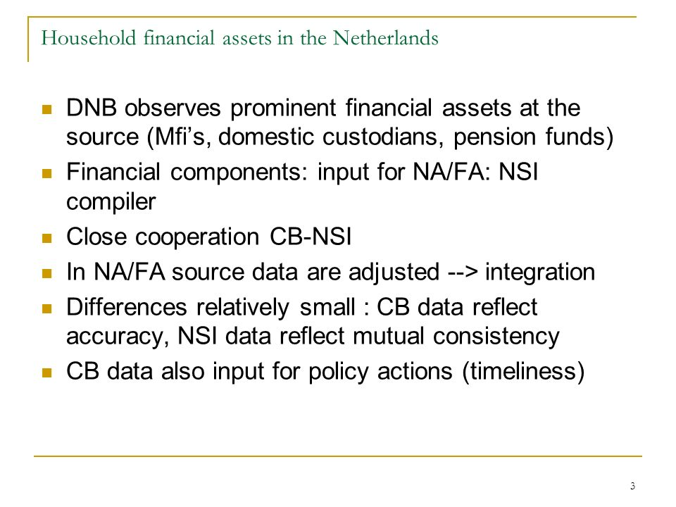 3 DNB observes prominent financial assets at the source (Mfis, domestic custodians, pension funds) Financial components: input for NA/FA: NSI compiler Close cooperation CB-NSI In NA/FA source data are adjusted --> integration Differences relatively small : CB data reflect accuracy, NSI data reflect mutual consistency CB data also input for policy actions (timeliness) Household financial assets in the Netherlands