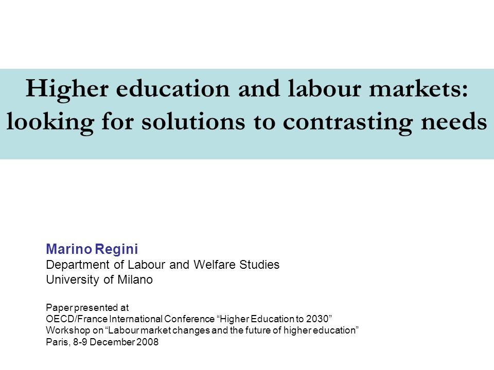 Higher education and labour markets: looking for solutions to contrasting needs Marino Regini Department of Labour and Welfare Studies University of Milano Paper presented at OECD/France International Conference Higher Education to 2030 Workshop on Labour market changes and the future of higher education Paris, 8-9 December 2008