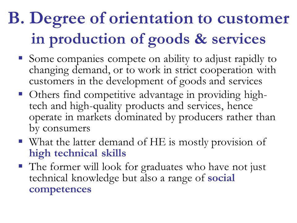 B. Degree of orientation to customer in production of goods & services Some companies compete on ability to adjust rapidly to changing demand, or to w