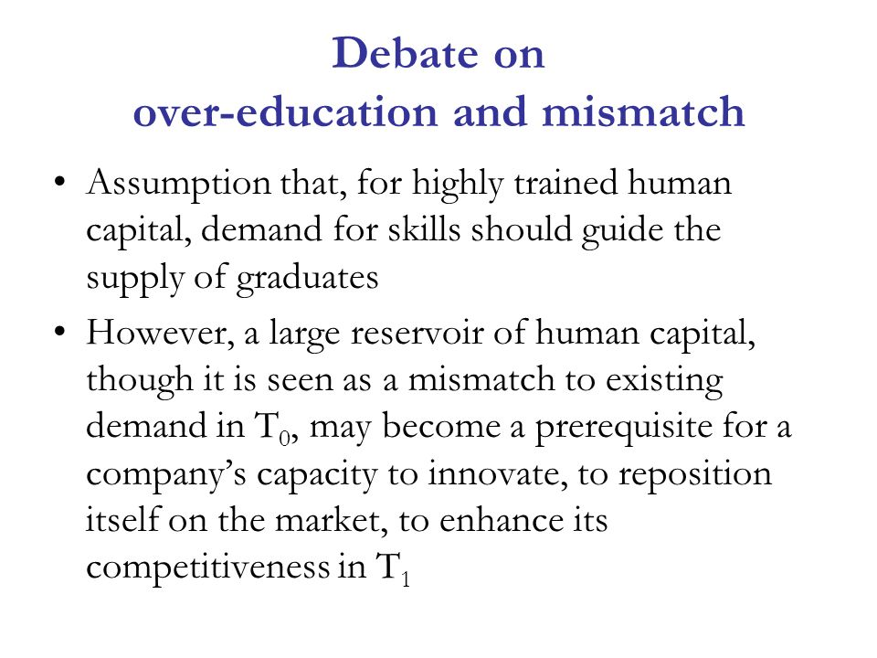 Debate on over-education and mismatch Assumption that, for highly trained human capital, demand for skills should guide the supply of graduates However, a large reservoir of human capital, though it is seen as a mismatch to existing demand in T 0, may become a prerequisite for a companys capacity to innovate, to reposition itself on the market, to enhance its competitiveness in T 1