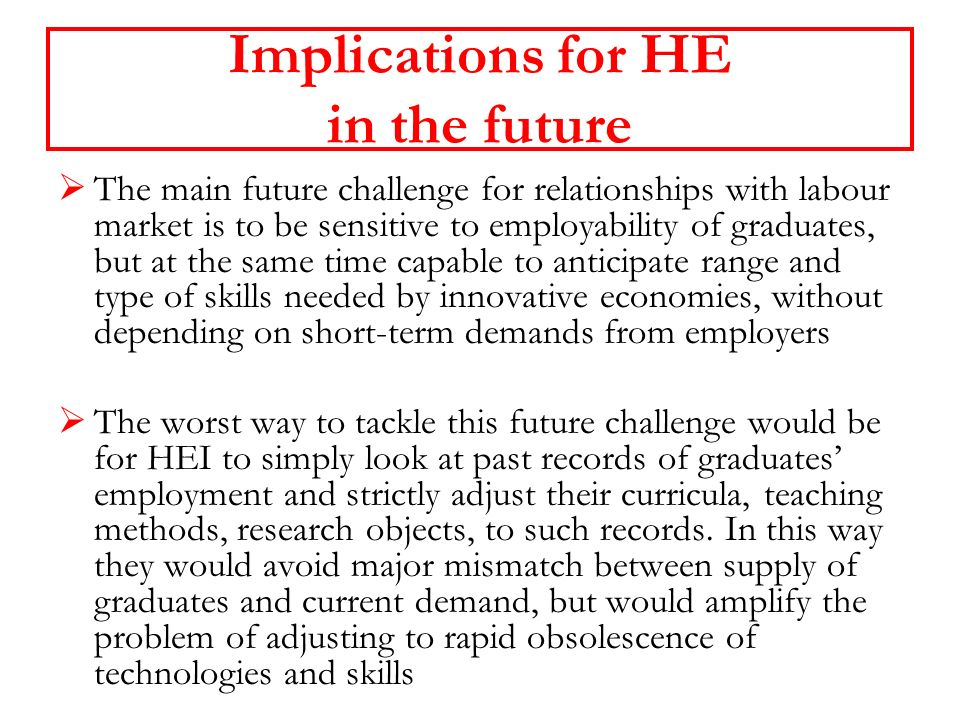 Implications for HE in the future The main future challenge for relationships with labour market is to be sensitive to employability of graduates, but at the same time capable to anticipate range and type of skills needed by innovative economies, without depending on short-term demands from employers The worst way to tackle this future challenge would be for HEI to simply look at past records of graduates employment and strictly adjust their curricula, teaching methods, research objects, to such records.
