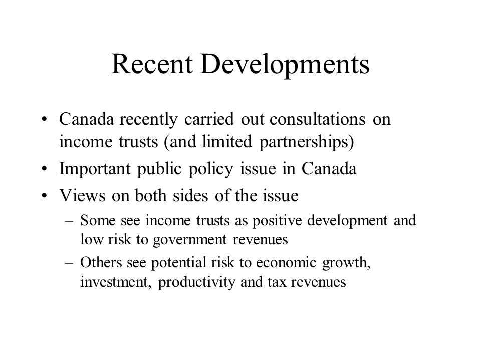 Recent Developments Canada recently carried out consultations on income trusts (and limited partnerships) Important public policy issue in Canada Views on both sides of the issue –Some see income trusts as positive development and low risk to government revenues –Others see potential risk to economic growth, investment, productivity and tax revenues