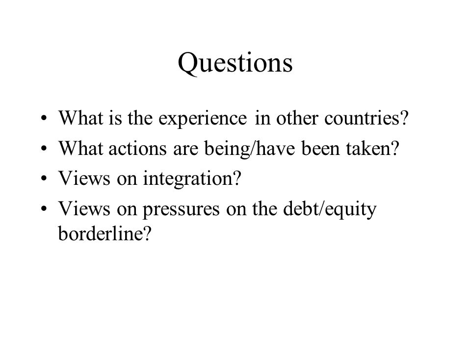 Questions What is the experience in other countries? What actions are being/have been taken? Views on integration? Views on pressures on the debt/equi