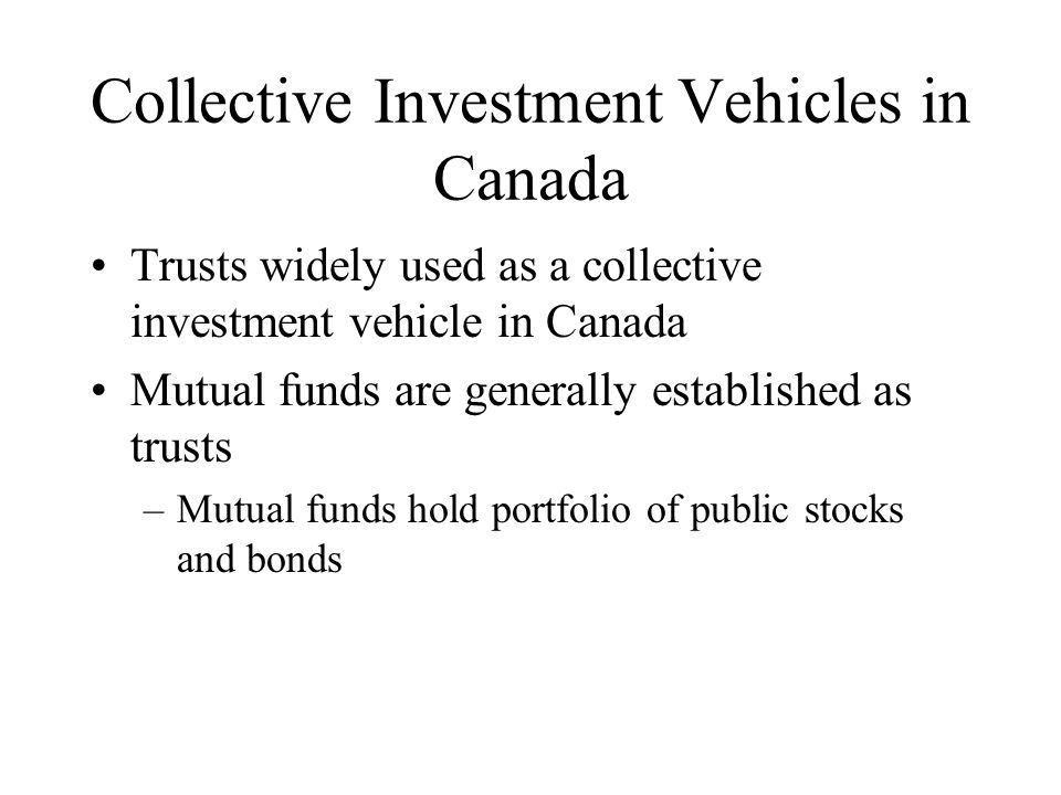 Collective Investment Vehicles in Canada Trusts widely used as a collective investment vehicle in Canada Mutual funds are generally established as trusts –Mutual funds hold portfolio of public stocks and bonds