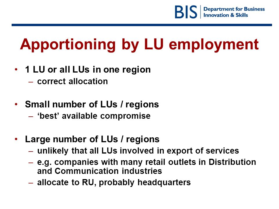 Apportioning by LU employment 1 LU or all LUs in one region –correct allocation Small number of LUs / regions –best available compromise Large number of LUs / regions –unlikely that all LUs involved in export of services –e.g.