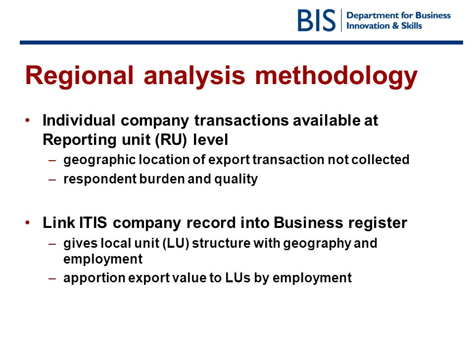 Regional analysis methodology Individual company transactions available at Reporting unit (RU) level –geographic location of export transaction not collected –respondent burden and quality Link ITIS company record into Business register –gives local unit (LU) structure with geography and employment –apportion export value to LUs by employment
