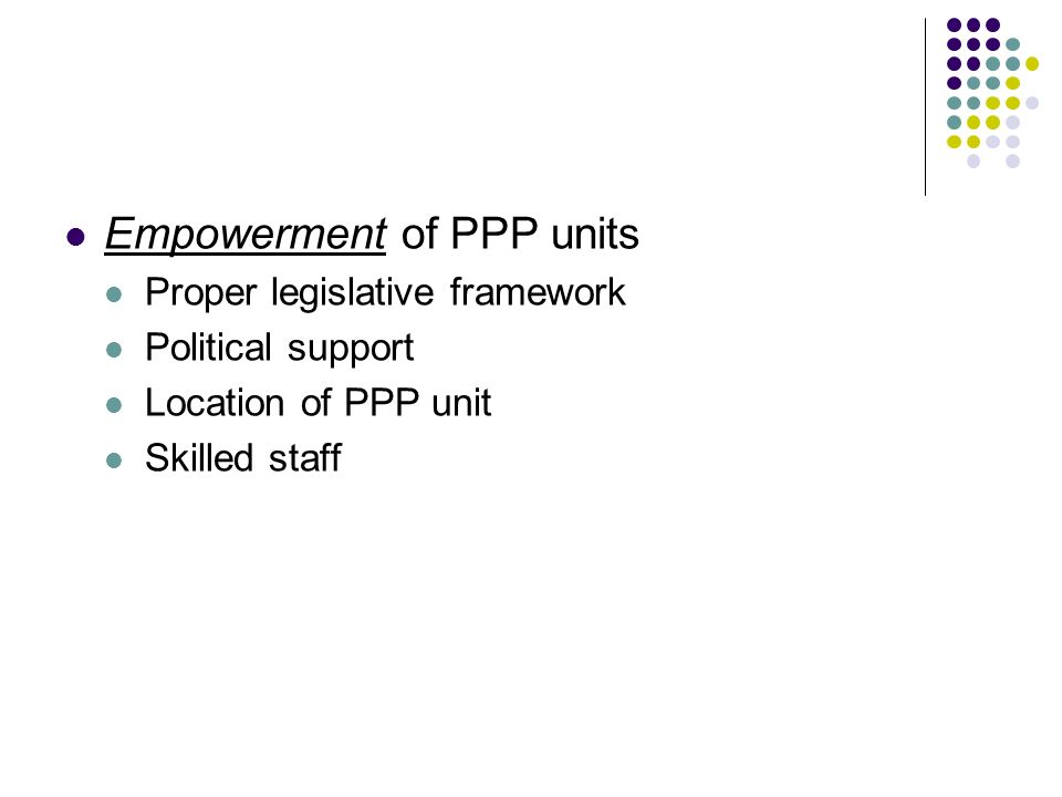 Empowerment of PPP units Proper legislative framework Political support Location of PPP unit Skilled staff