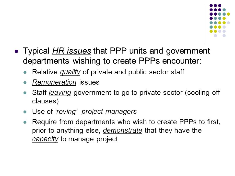 Typical HR issues that PPP units and government departments wishing to create PPPs encounter: Relative quality of private and public sector staff Remu