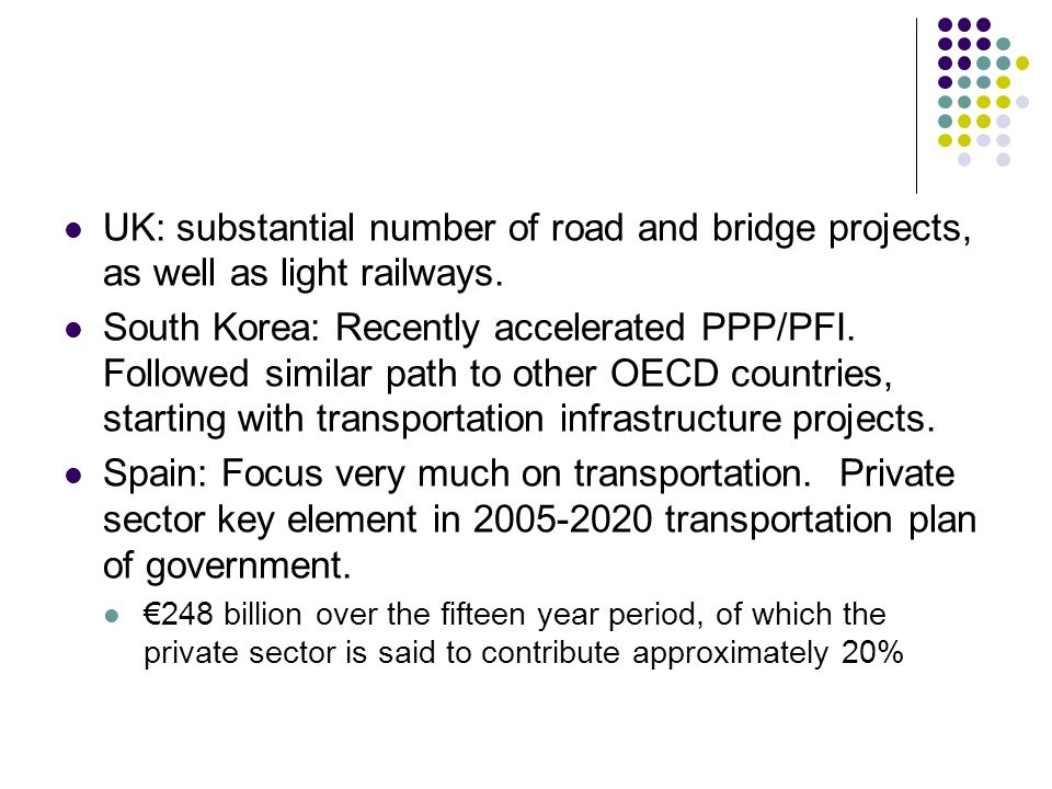 UK: substantial number of road and bridge projects, as well as light railways. South Korea: Recently accelerated PPP/PFI. Followed similar path to oth