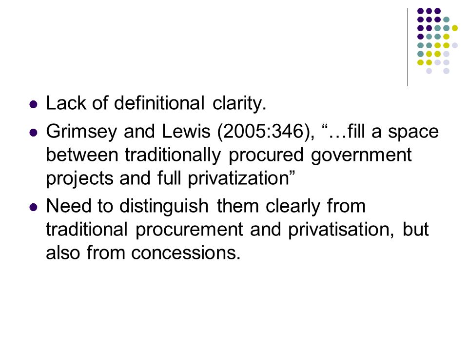 Lack of definitional clarity. Grimsey and Lewis (2005:346), …fill a space between traditionally procured government projects and full privatization Ne