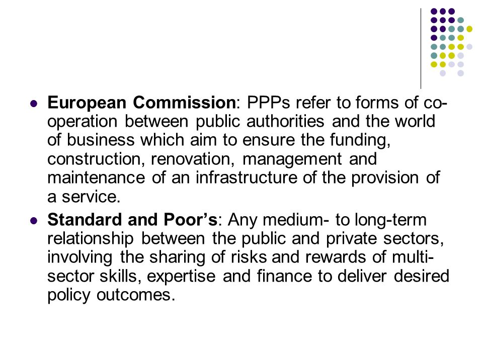 European Commission: PPPs refer to forms of co- operation between public authorities and the world of business which aim to ensure the funding, constr