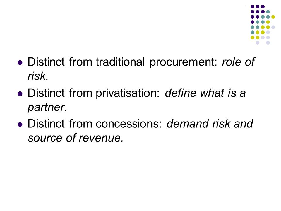Distinct from traditional procurement: role of risk. Distinct from privatisation: define what is a partner. Distinct from concessions: demand risk and