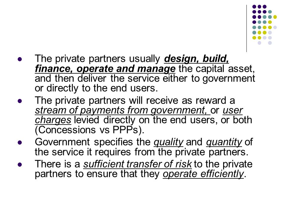 The private partners usually design, build, finance, operate and manage the capital asset, and then deliver the service either to government or direct