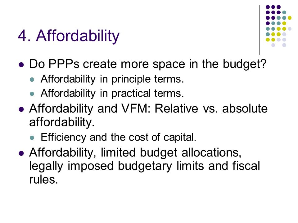 4. Affordability Do PPPs create more space in the budget? Affordability in principle terms. Affordability in practical terms. Affordability and VFM: R