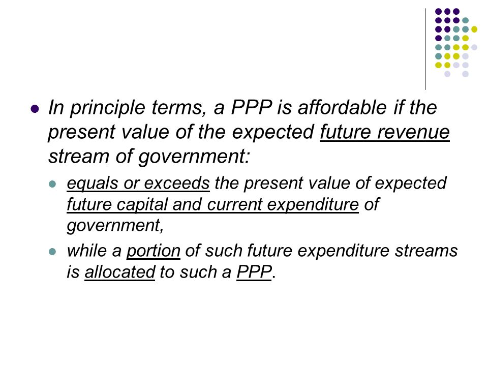 In principle terms, a PPP is affordable if the present value of the expected future revenue stream of government: equals or exceeds the present value