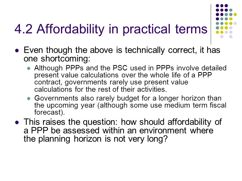 4.2 Affordability in practical terms Even though the above is technically correct, it has one shortcoming: Although PPPs and the PSC used in PPPs invo