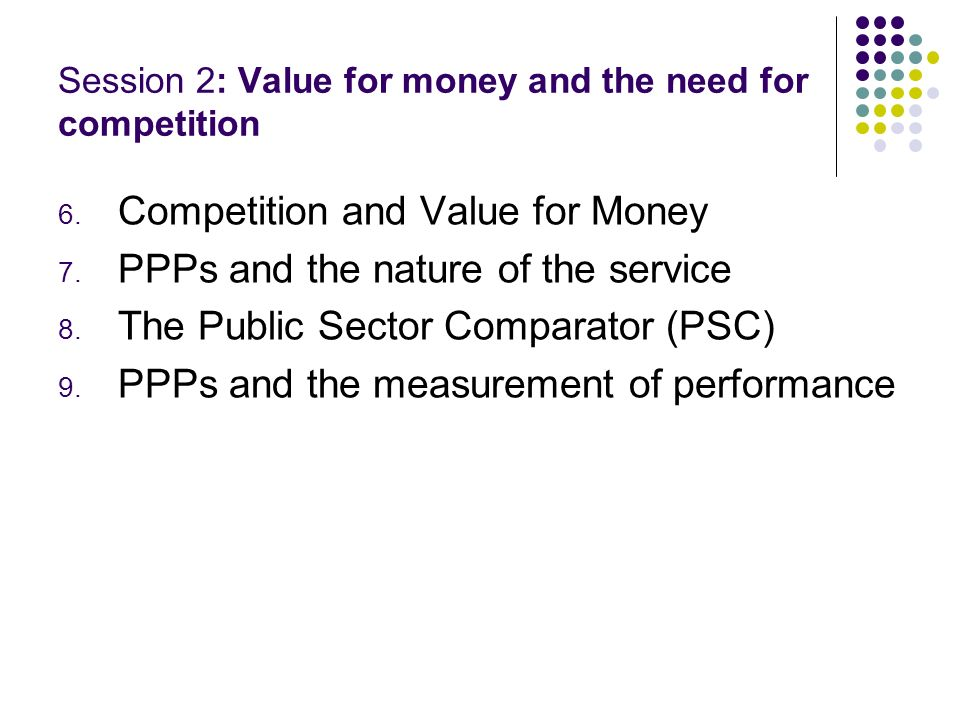 Session 2: Value for money and the need for competition 6. Competition and Value for Money 7. PPPs and the nature of the service 8. The Public Sector