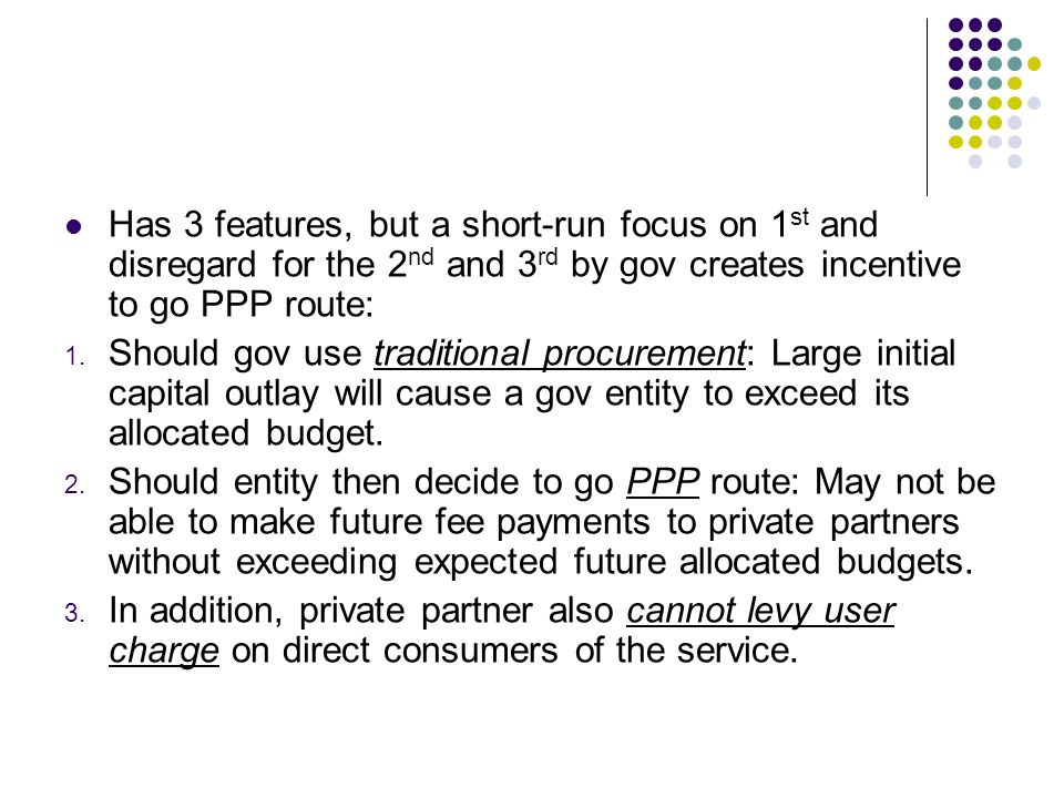 Has 3 features, but a short-run focus on 1 st and disregard for the 2 nd and 3 rd by gov creates incentive to go PPP route: 1. Should gov use traditio