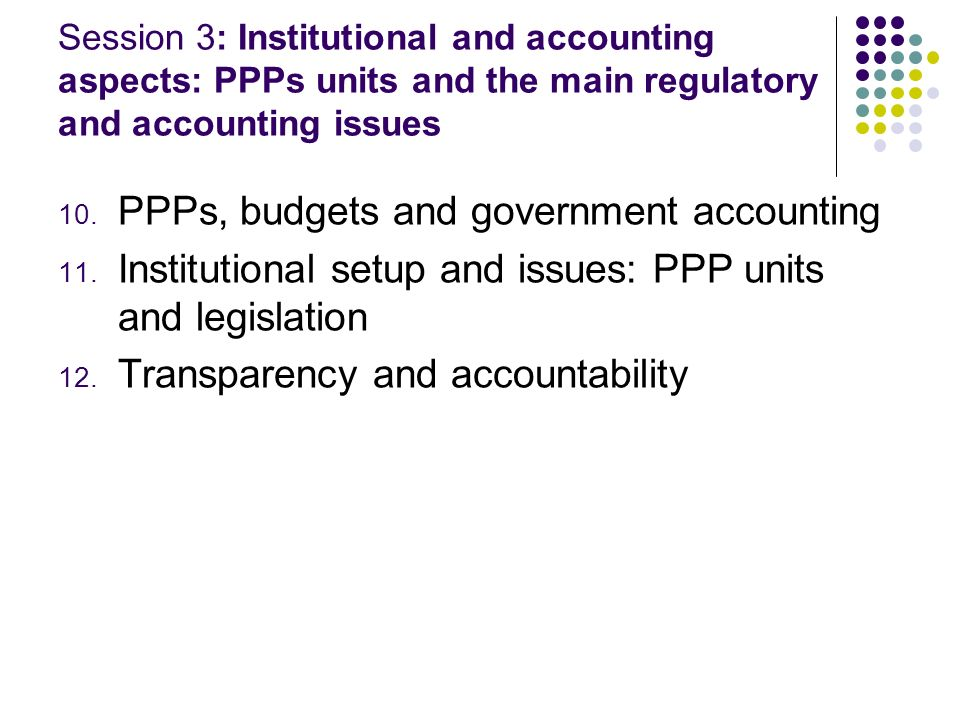 Session 3: Institutional and accounting aspects: PPPs units and the main regulatory and accounting issues 10. PPPs, budgets and government accounting