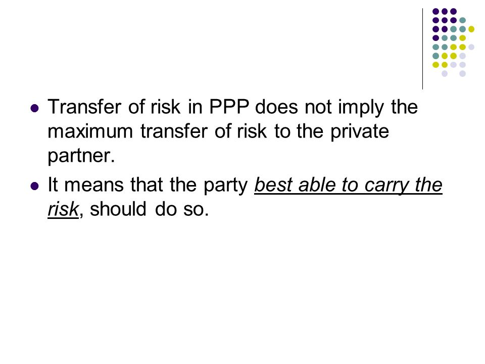 Transfer of risk in PPP does not imply the maximum transfer of risk to the private partner. It means that the party best able to carry the risk, shoul