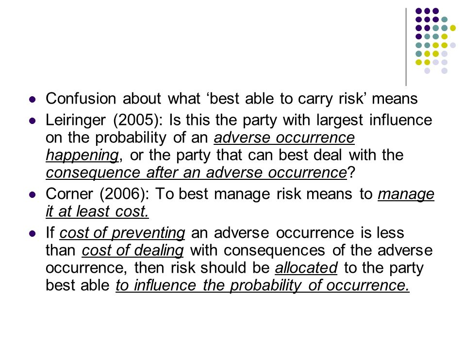 Confusion about what best able to carry risk means Leiringer (2005): Is this the party with largest influence on the probability of an adverse occurre