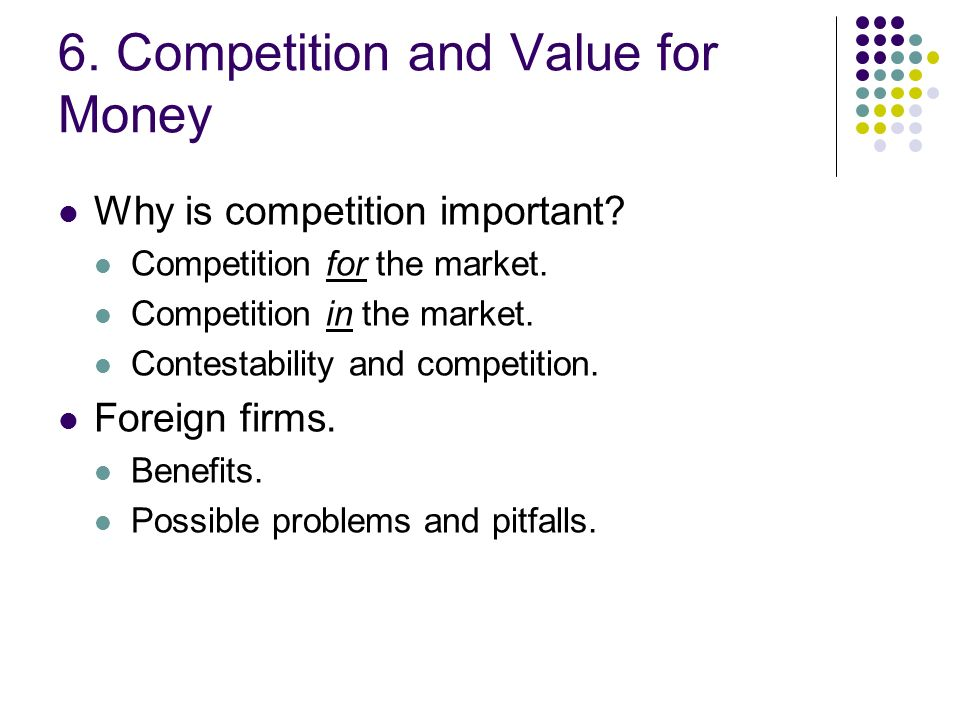 6. Competition and Value for Money Why is competition important? Competition for the market. Competition in the market. Contestability and competition