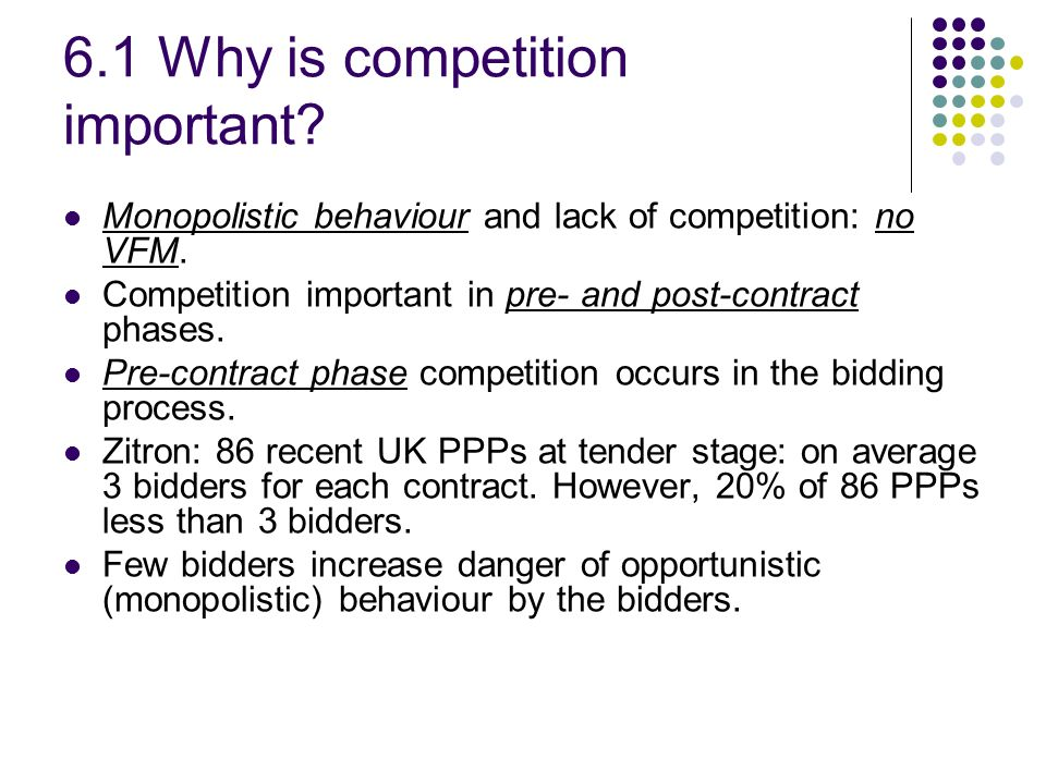 6.1 Why is competition important? Monopolistic behaviour and lack of competition: no VFM. Competition important in pre- and post-contract phases. Pre-