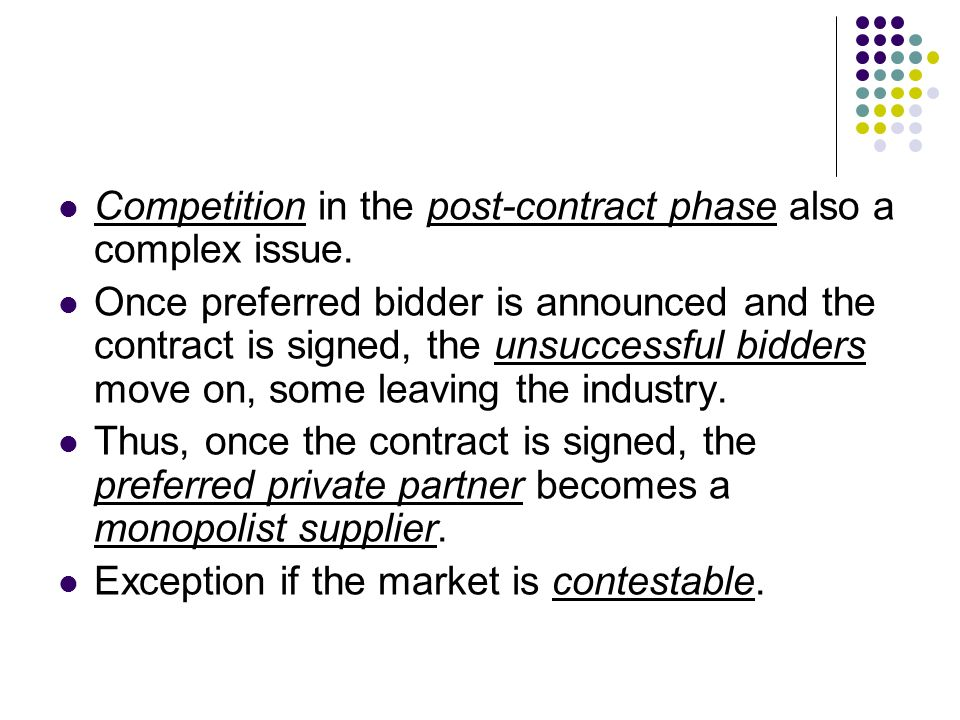 Competition in the post-contract phase also a complex issue. Once preferred bidder is announced and the contract is signed, the unsuccessful bidders m