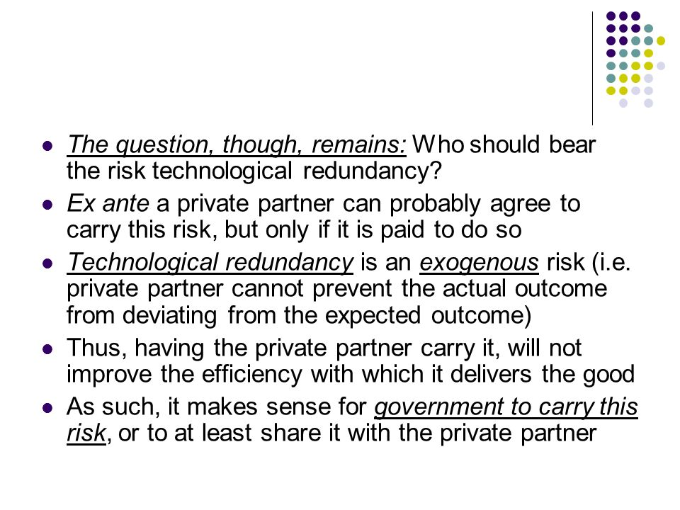 The question, though, remains: Who should bear the risk technological redundancy? Ex ante a private partner can probably agree to carry this risk, but