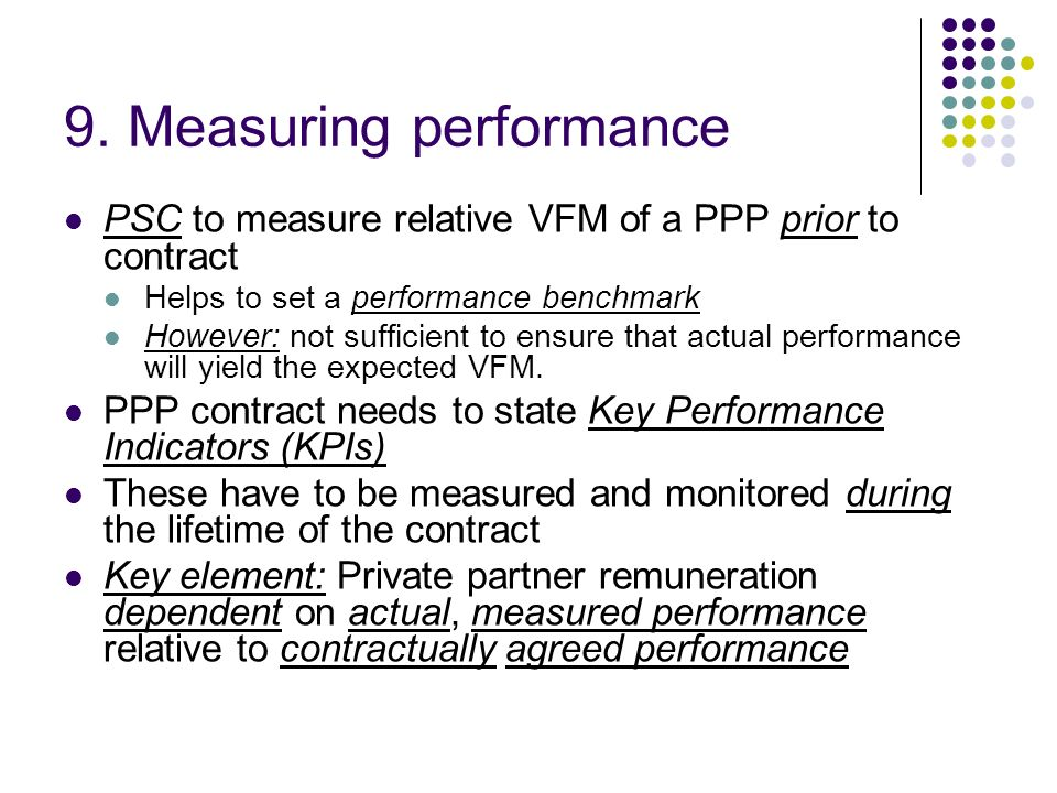 9. Measuring performance PSC to measure relative VFM of a PPP prior to contract Helps to set a performance benchmark However: not sufficient to ensure