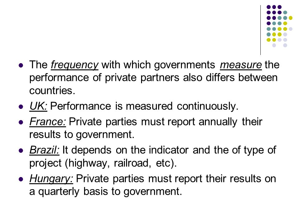The frequency with which governments measure the performance of private partners also differs between countries. UK: Performance is measured continuou