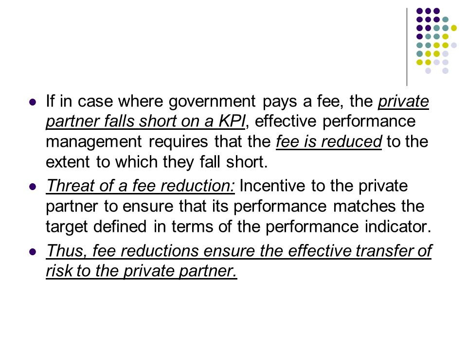 If in case where government pays a fee, the private partner falls short on a KPI, effective performance management requires that the fee is reduced to
