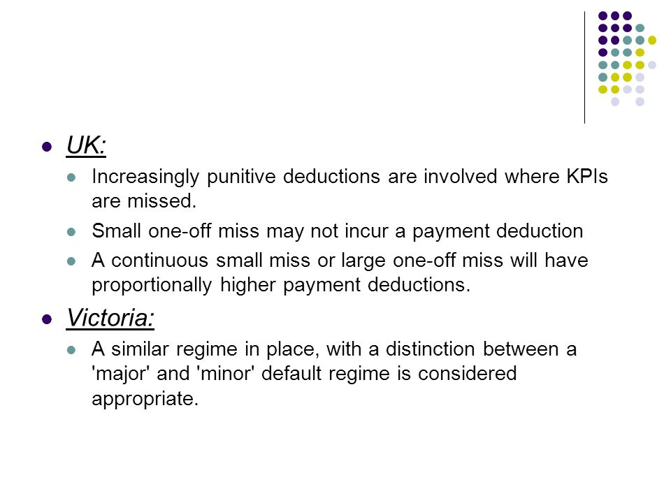 UK: Increasingly punitive deductions are involved where KPIs are missed. Small one-off miss may not incur a payment deduction A continuous small miss