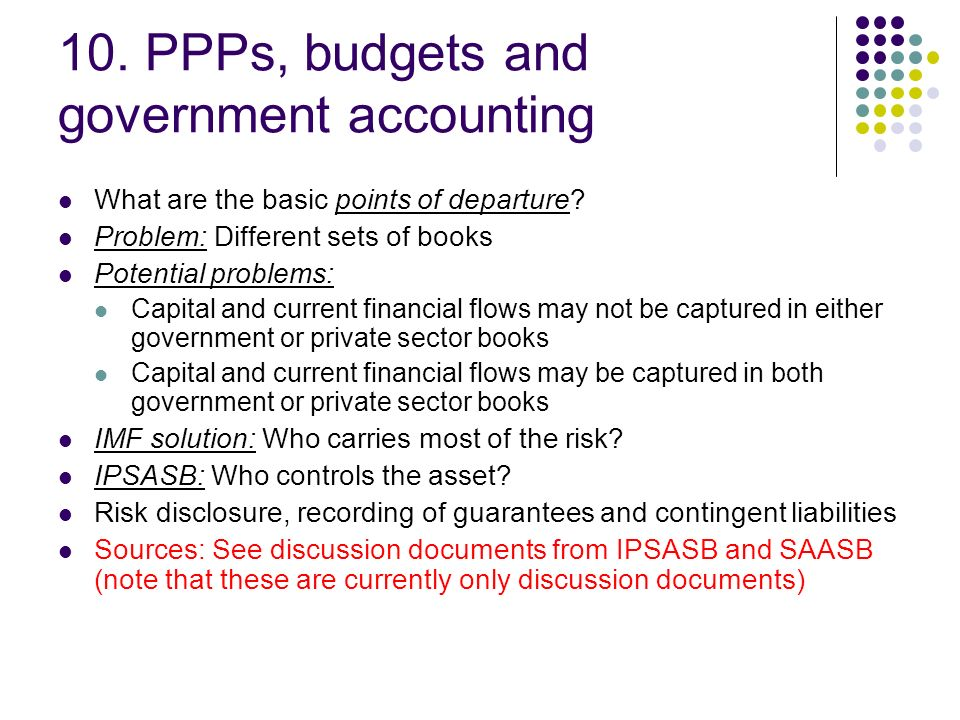 10. PPPs, budgets and government accounting What are the basic points of departure? Problem: Different sets of books Potential problems: Capital and c