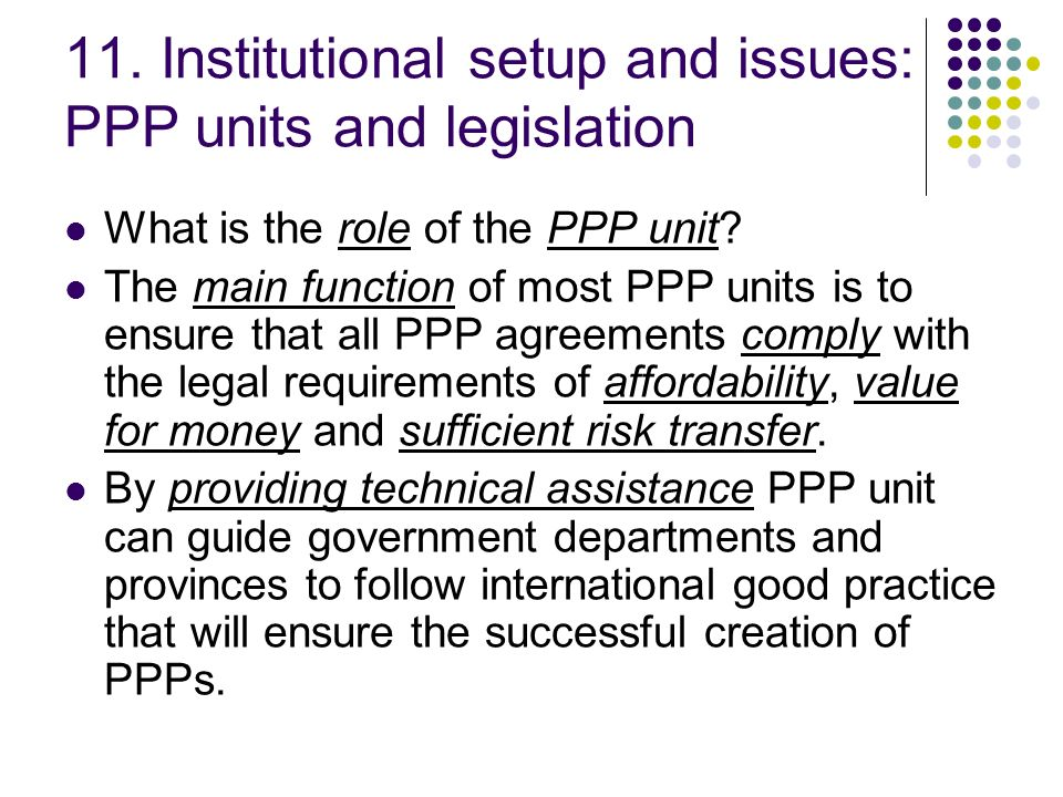 11. Institutional setup and issues: PPP units and legislation What is the role of the PPP unit? The main function of most PPP units is to ensure that