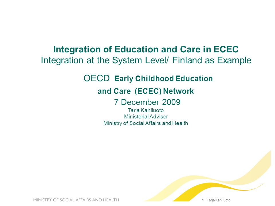 1 Tarja Kahiluoto Integration of Education and Care in ECEC Integration at the System Level/ Finland as Example OECD Early Childhood Education and Car