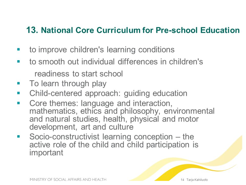 14 Tarja Kahiluoto 13. National Core Curriculum for Pre-school Education to improve children's learning conditions to smooth out individual difference