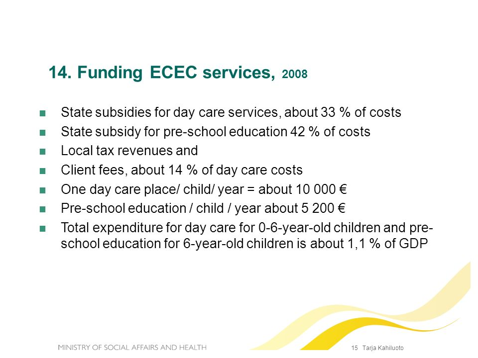 15 Tarja Kahiluoto State subsidies for day care services, about 33 % of costs State subsidy for pre-school education 42 % of costs Local tax revenues