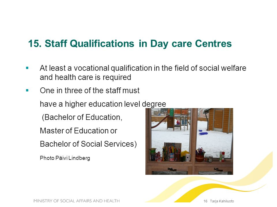16 Tarja Kahiluoto 15. Staff Qualifications in Day care Centres At least a vocational qualification in the field of social welfare and health care is