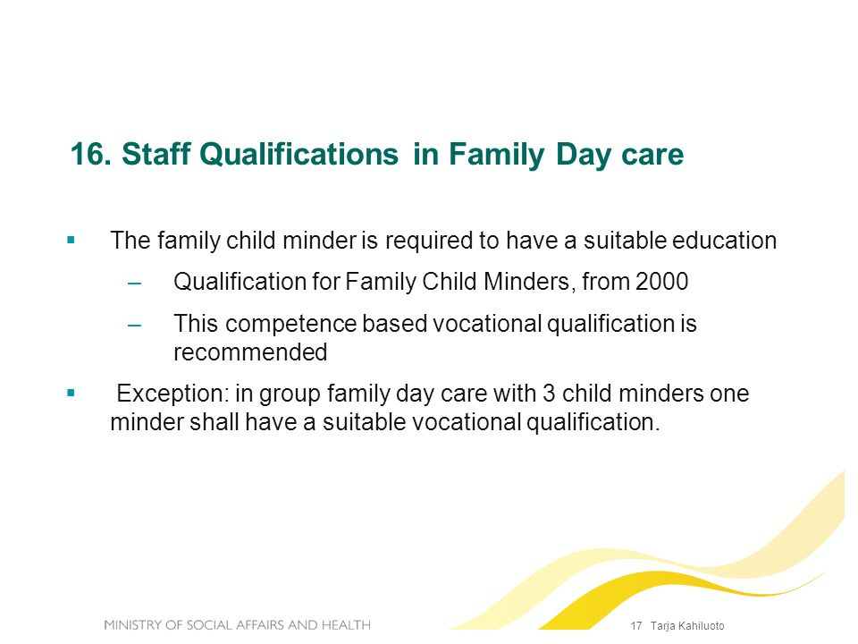 17 Tarja Kahiluoto 16. Staff Qualifications in Family Day care The family child minder is required to have a suitable education –Qualification for Fam