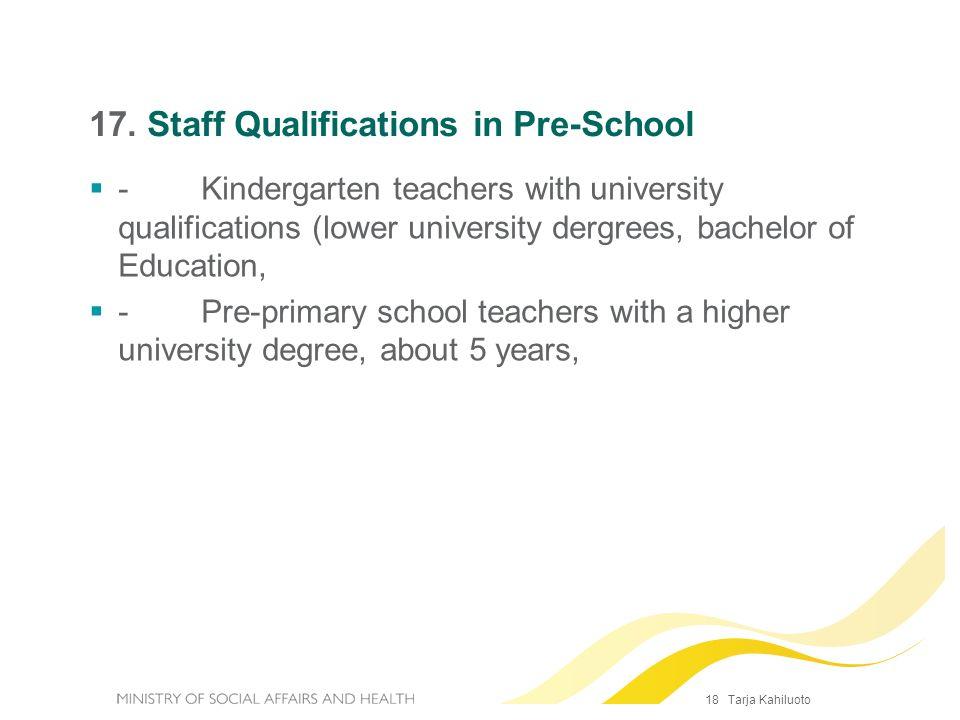 18 Tarja Kahiluoto 17. Staff Qualifications in Pre-School - Kindergarten teachers with university qualifications (lower university dergrees, bachelor