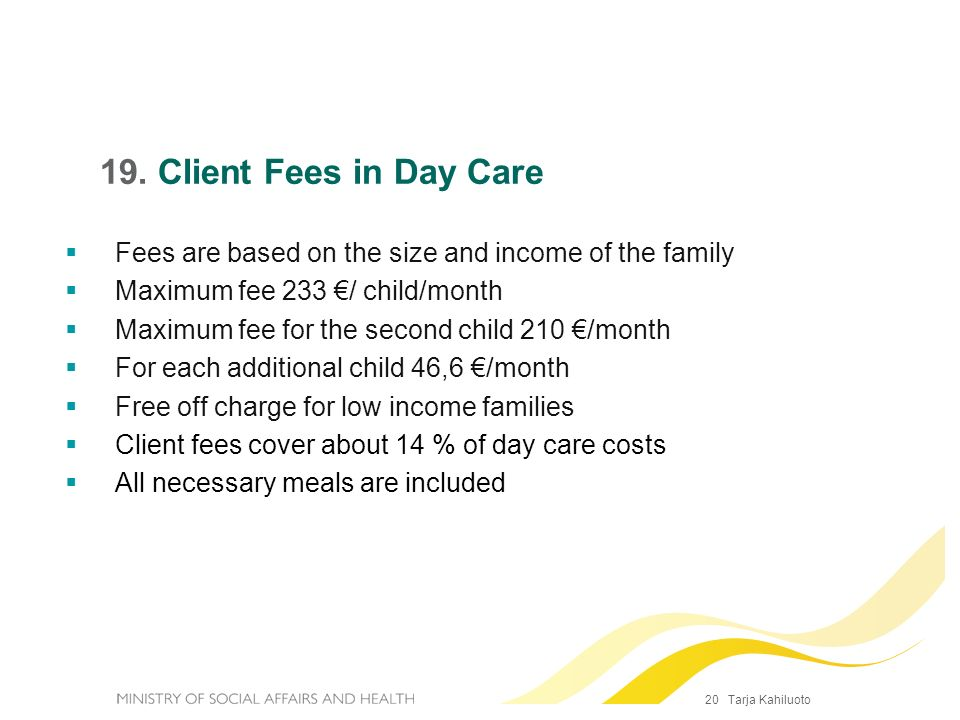 20 Tarja Kahiluoto 19. Client Fees in Day Care Fees are based on the size and income of the family Maximum fee 233 / child/month Maximum fee for the s