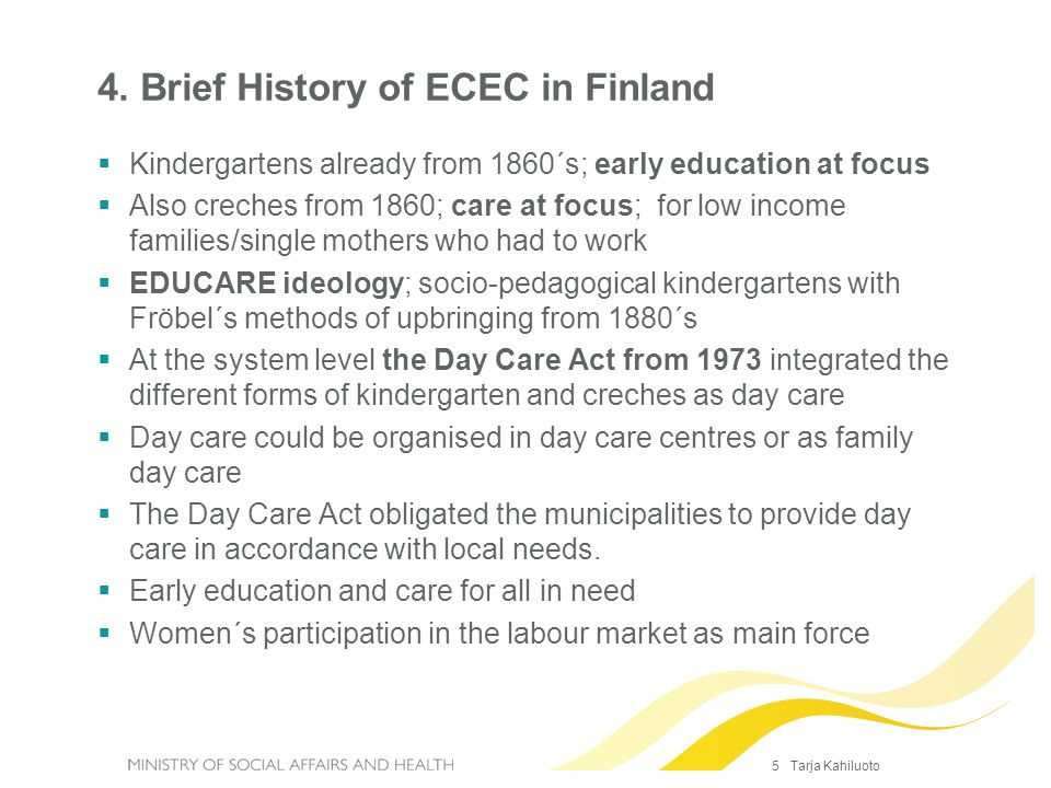 5 Tarja Kahiluoto 4. Brief History of ECEC in Finland Kindergartens already from 1860´s; early education at focus Also creches from 1860; care at focu