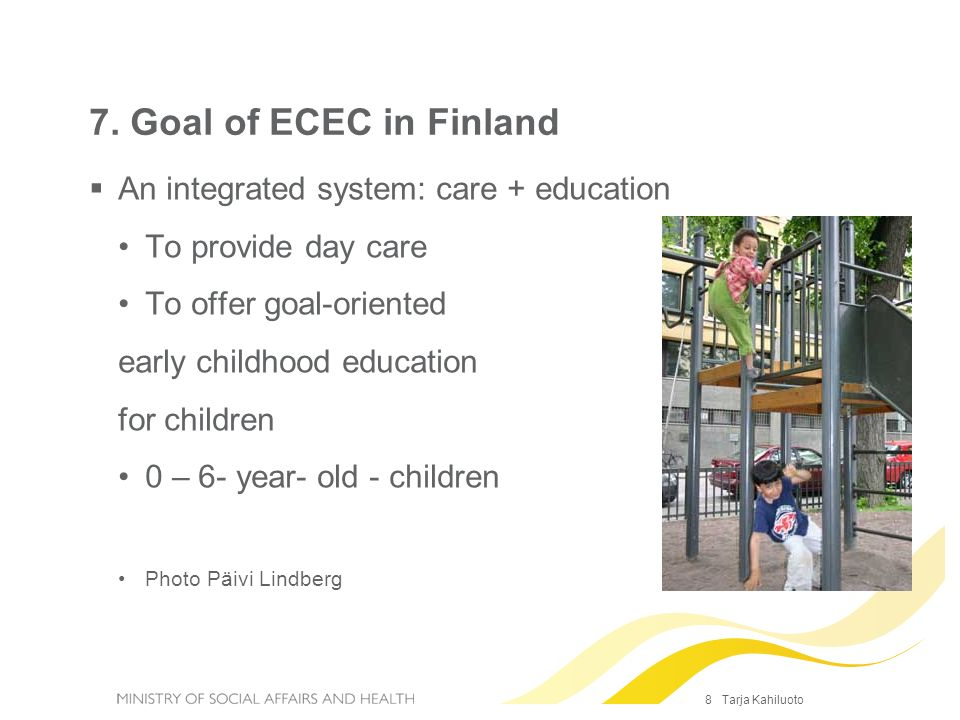 8 Tarja Kahiluoto 7. Goal of ECEC in Finland An integrated system: care + education To provide day care To offer goal-oriented early childhood educati