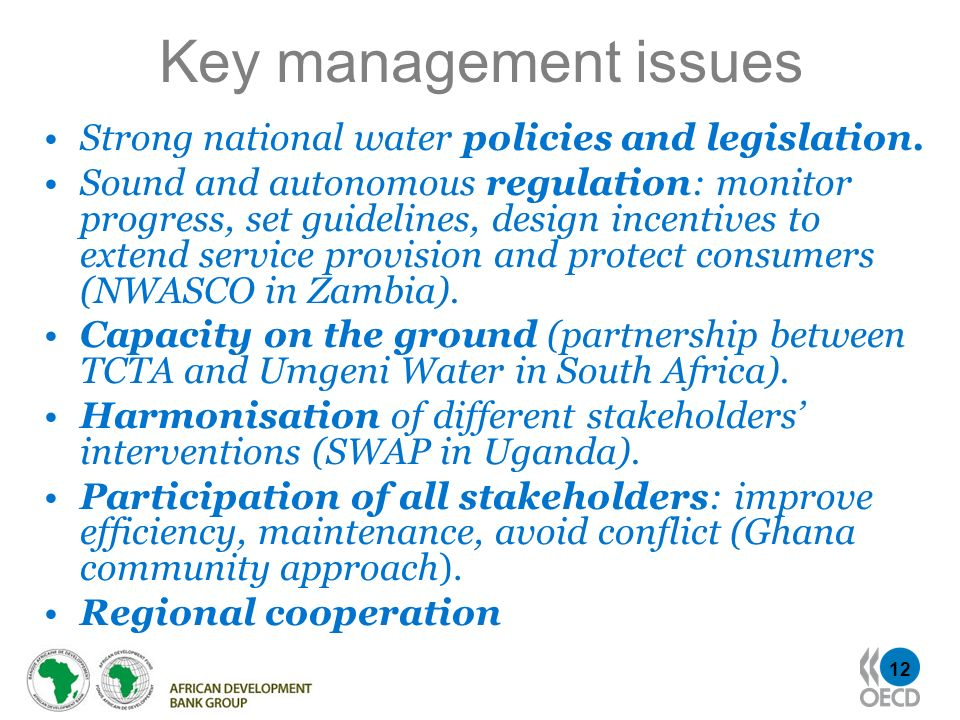 12 Key management issues Strong national water policies and legislation. Sound and autonomous regulation: monitor progress, set guidelines, design inc