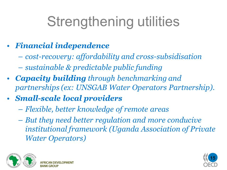15 Strengthening utilities Financial independence –cost-recovery: affordability and cross-subsidisation –sustainable & predictable public funding Capa