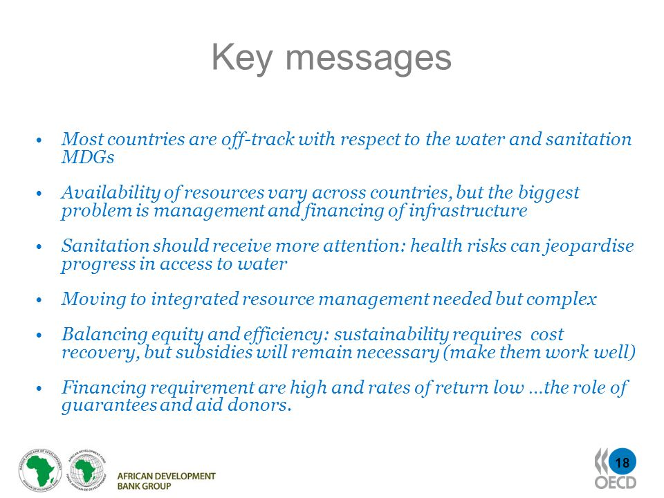 18 Key messages Most countries are off-track with respect to the water and sanitation MDGs Availability of resources vary across countries, but the bi